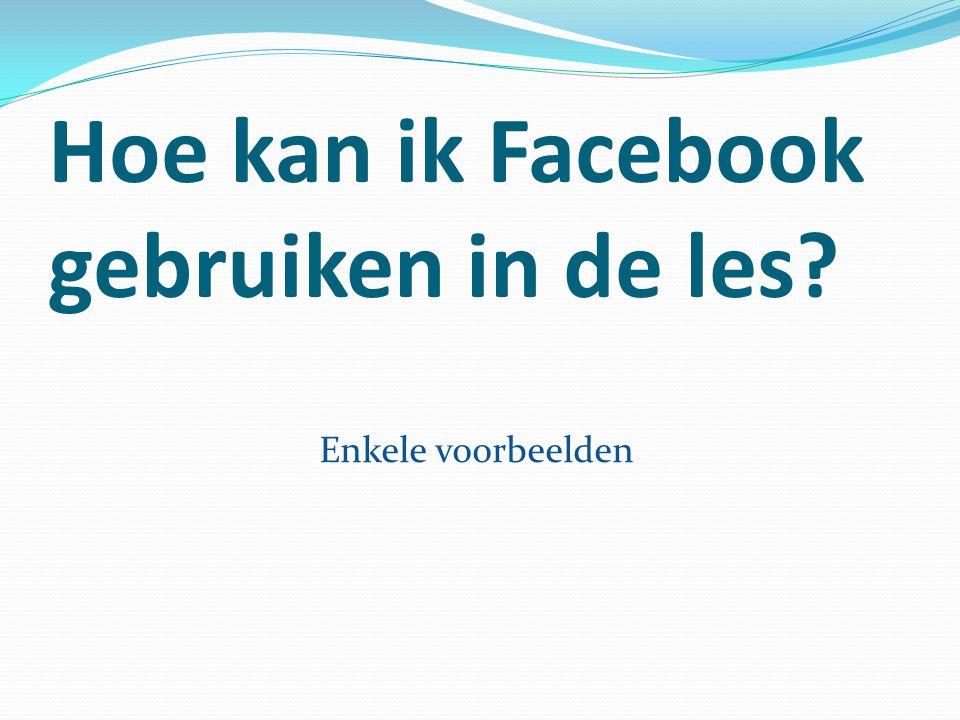 Hoe kan ik Facebook gebruiken in de les? Enkele voorbeelden