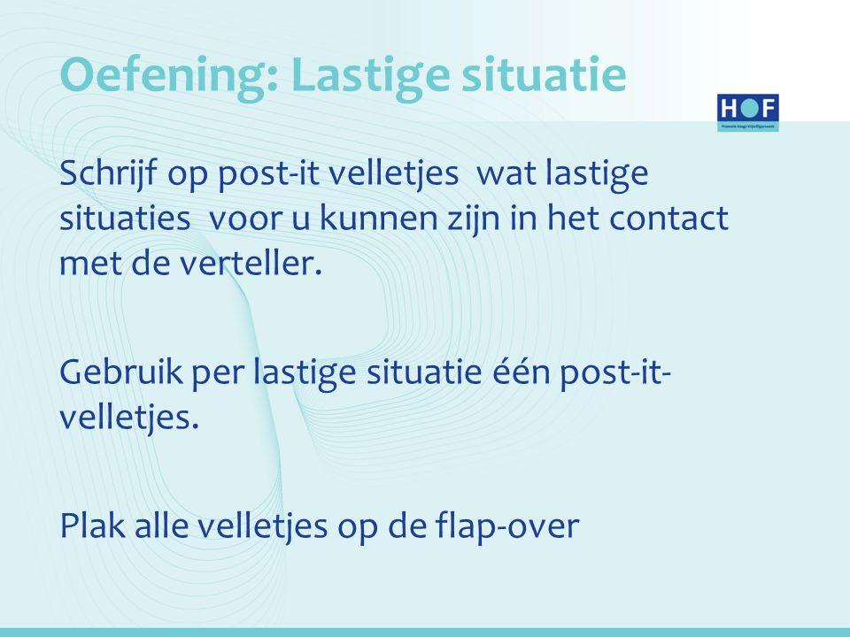 Oefening: Lastige situatie Schrijf op post-it velletjes wat lastige situaties voor u kunnen zijn in het contact met de verteller. Gebruik per lastige
