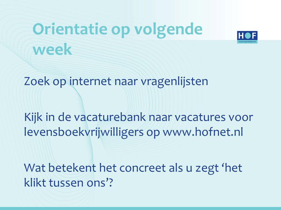 Orientatie op volgende week Zoek op internet naar vragenlijsten Kijk in de vacaturebank naar vacatures voor levensboekvrijwilligers op www.hofnet.nl W
