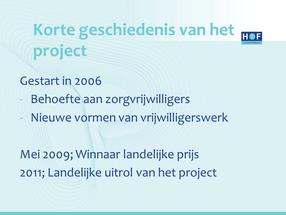 Korte geschiedenis van het project Gestart in 2006 -Behoefte aan zorgvrijwilligers -Nieuwe vormen van vrijwilligerswerk Mei 2009; Winnaar landelijke p
