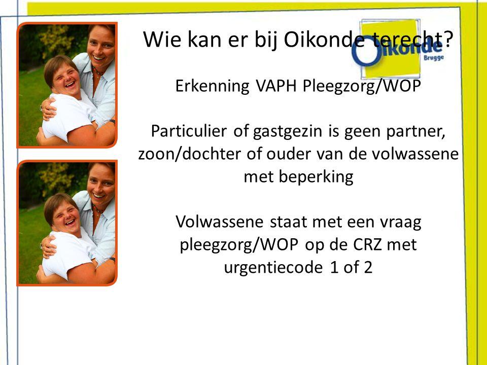 Wie kan er bij Oikonde terecht? Erkenning VAPH Pleegzorg/WOP Particulier of gastgezin is geen partner, zoon/dochter of ouder van de volwassene met bep