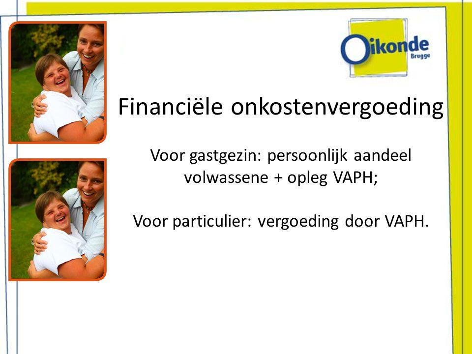 Financiële onkostenvergoeding Voor gastgezin: persoonlijk aandeel volwassene + opleg VAPH; Voor particulier: vergoeding door VAPH.