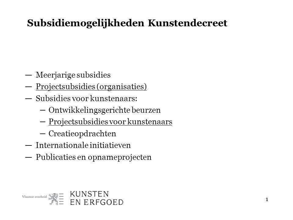 1 Subsidiemogelijkheden Kunstendecreet — Meerjarige subsidies — Projectsubsidies (organisaties) — Subsidies voor kunstenaars: – Ontwikkelingsgerichte beurzen – Projectsubsidies voor kunstenaars – Creatieopdrachten — Internationale initiatieven — Publicaties en opnameprojecten