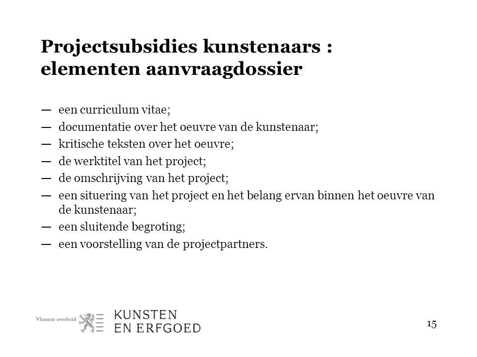 15 Projectsubsidies kunstenaars : elementen aanvraagdossier — een curriculum vitae; — documentatie over het oeuvre van de kunstenaar; — kritische teks