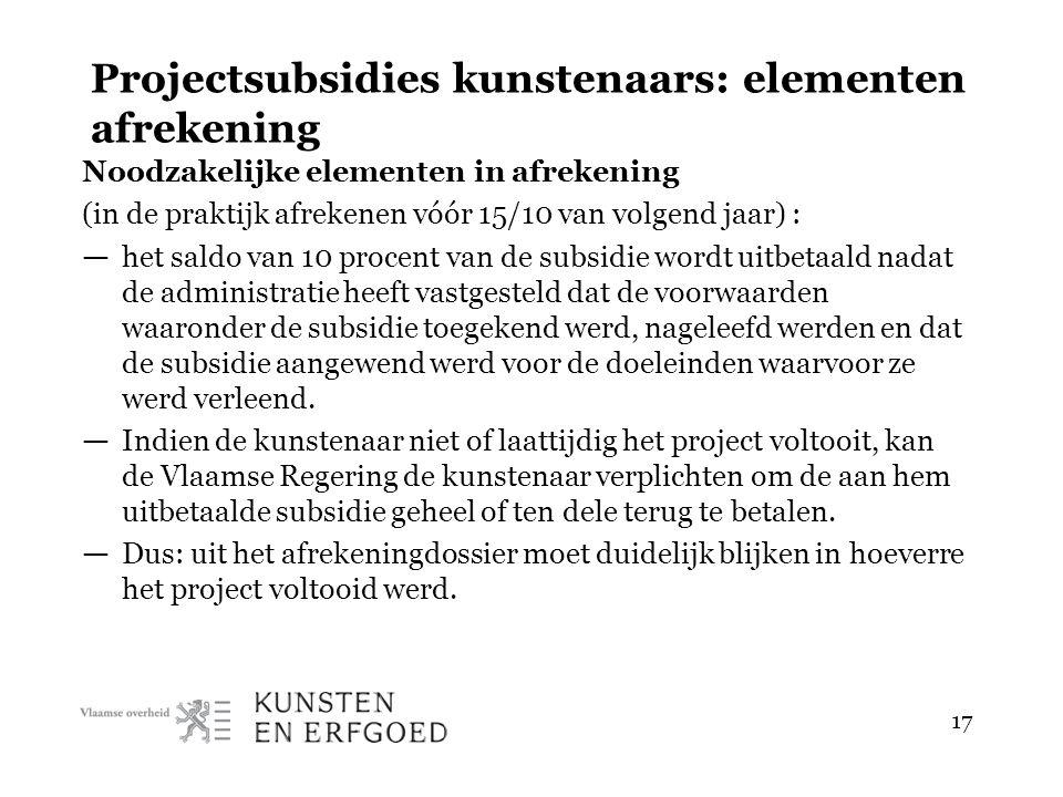 17 Projectsubsidies kunstenaars: elementen afrekening Noodzakelijke elementen in afrekening (in de praktijk afrekenen vóór 15/10 van volgend jaar) : —