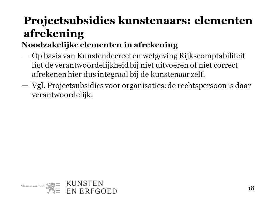 18 Projectsubsidies kunstenaars: elementen afrekening Noodzakelijke elementen in afrekening — Op basis van Kunstendecreet en wetgeving Rijkscomptabili