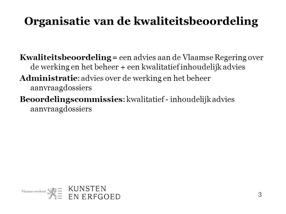 3 Organisatie van de kwaliteitsbeoordeling Kwaliteitsbeoordeling = een advies aan de Vlaamse Regering over de werking en het beheer + een kwalitatief inhoudelijk advies Administratie: advies over de werking en het beheer aanvraagdossiers Beoordelingscommissies: kwalitatief - inhoudelijk advies aanvraagdossiers