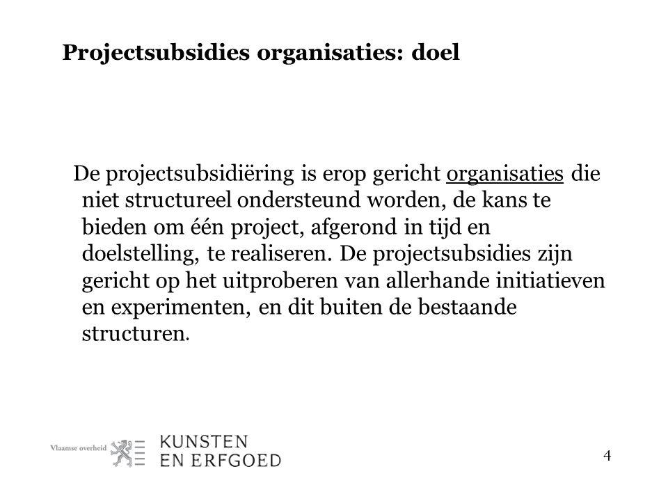 4 Projectsubsidies organisaties: doel De projectsubsidiëring is erop gericht organisaties die niet structureel ondersteund worden, de kans te bieden om één project, afgerond in tijd en doelstelling, te realiseren.