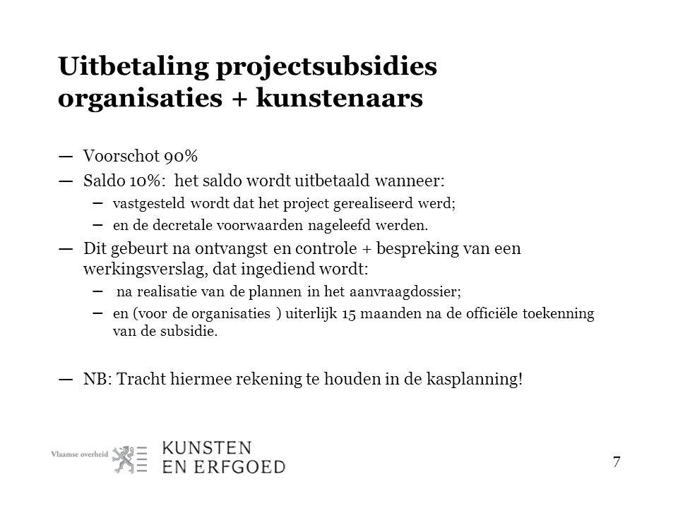 7 Uitbetaling projectsubsidies organisaties + kunstenaars — Voorschot 90% — Saldo 10%: het saldo wordt uitbetaald wanneer: – vastgesteld wordt dat het project gerealiseerd werd; – en de decretale voorwaarden nageleefd werden.