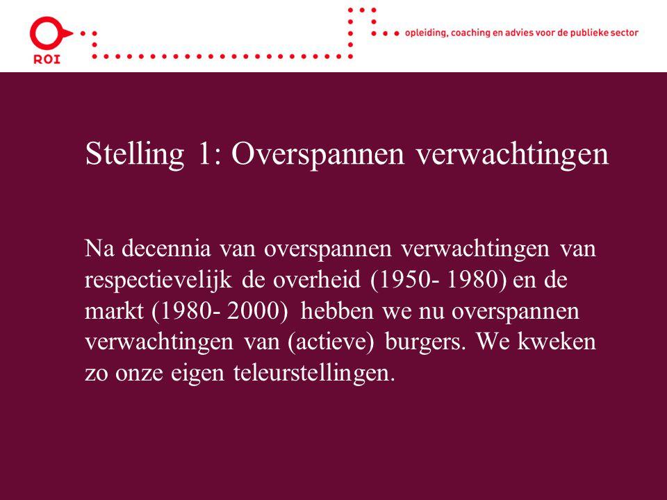 Stelling 1: Overspannen verwachtingen Na decennia van overspannen verwachtingen van respectievelijk de overheid (1950- 1980) en de markt (1980- 2000) hebben we nu overspannen verwachtingen van (actieve) burgers.