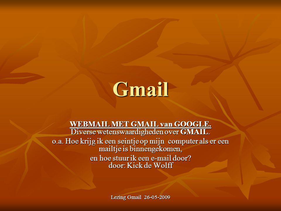 Lezing Gmail 26-05-2009 Gmail WEBMAIL MET GMAIL van GOOGLE. Diverse wetenswaardigheden over GMAIL. o.a. Hoe krijg ik een seintje op mijn computer als