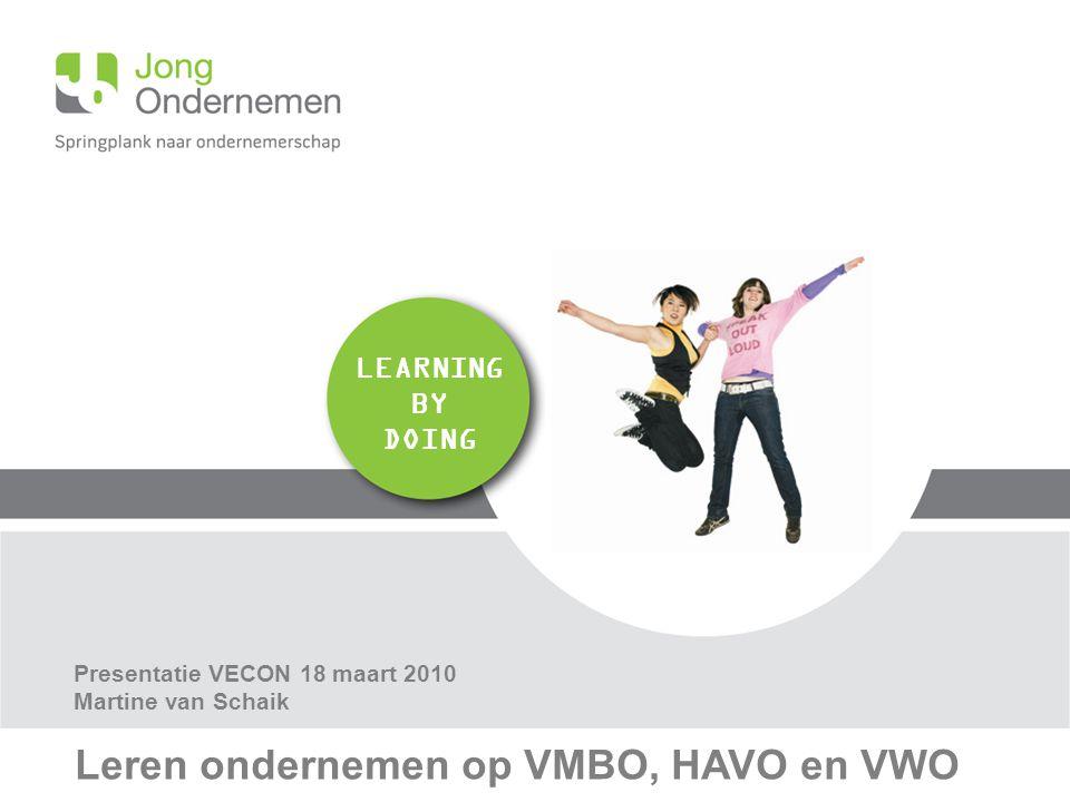 LEARNING BY DOING Leren ondernemen op VMBO, HAVO en VWO Presentatie VECON 18 maart 2010 Martine van Schaik