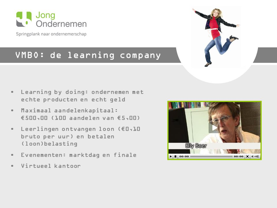 VMBO: de learning company Learning by doing: ondernemen met echte producten en echt geld Maximaal aandelenkapitaal: €500,00 (100 aandelen van €5,00) Leerlingen ontvangen loon (€0,10 bruto per uur) en betalen (loon)belasting Evenementen: marktdag en finale Virtueel kantoor