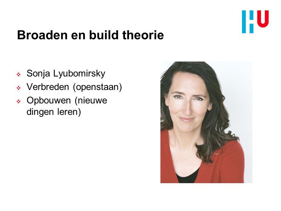 Broaden en build theorie  Sonja Lyubomirsky  Verbreden (openstaan)  Opbouwen (nieuwe dingen leren)