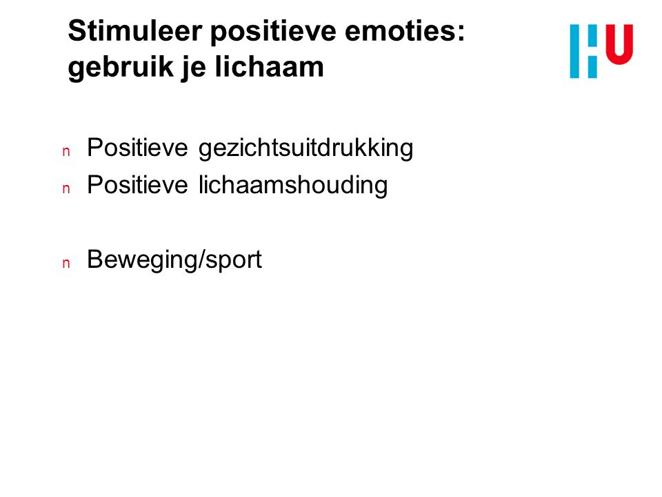 Stimuleer positieve emoties: gebruik je lichaam n Positieve gezichtsuitdrukking n Positieve lichaamshouding n Beweging/sport