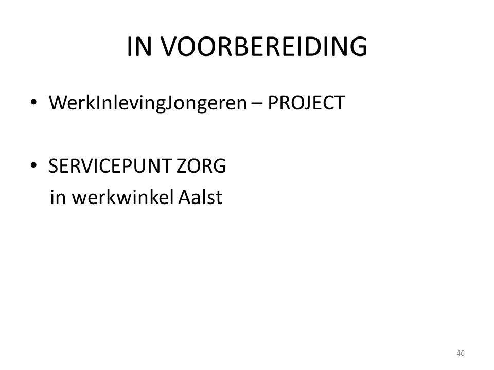 IN VOORBEREIDING WerkInlevingJongeren – PROJECT SERVICEPUNT ZORG in werkwinkel Aalst 46