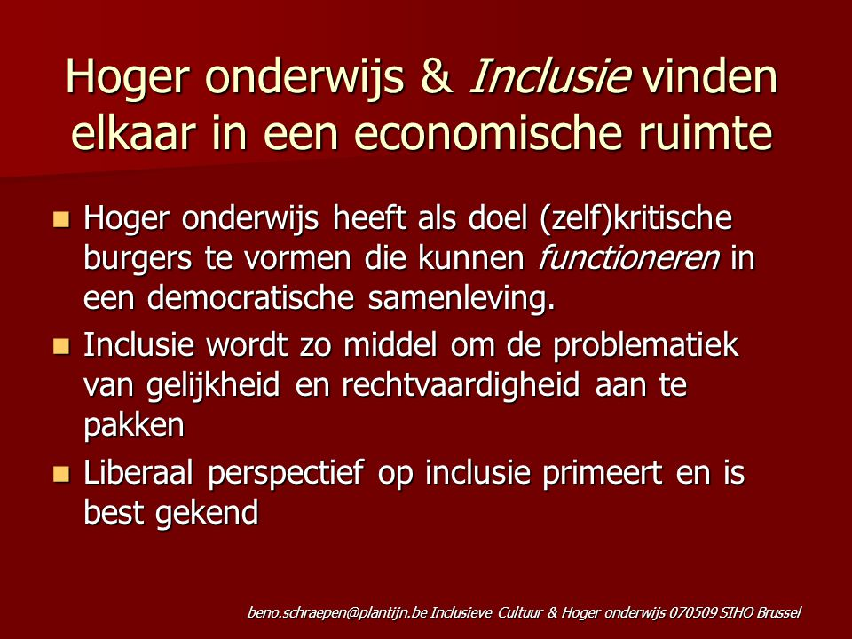 beno.schraepen@plantijn.be Inclusieve Cultuur & Hoger onderwijs 070509 SIHO Brussel Hoger onderwijs & Inclusie vinden elkaar in een economische ruimte Hoger onderwijs heeft als doel (zelf)kritische burgers te vormen die kunnen functioneren in een democratische samenleving.