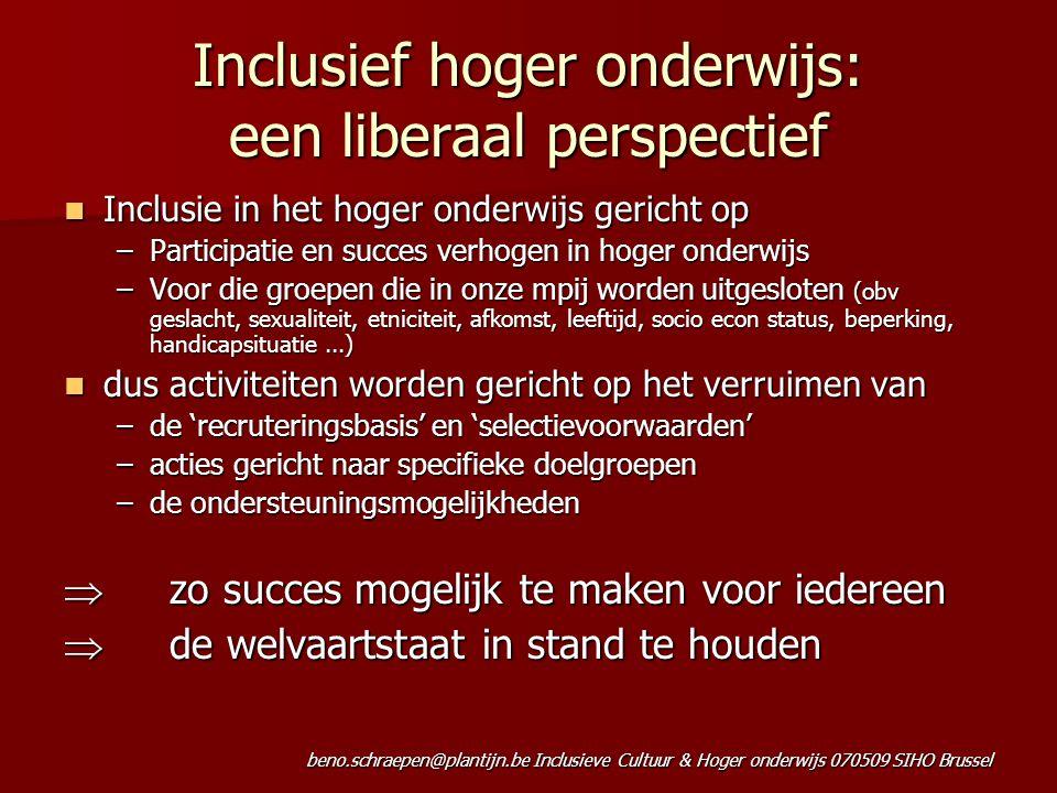 beno.schraepen@plantijn.be Inclusieve Cultuur & Hoger onderwijs 070509 SIHO Brussel Inclusief hoger onderwijs: een liberaal perspectief Inclusie in het hoger onderwijs gericht op Inclusie in het hoger onderwijs gericht op –Participatie en succes verhogen in hoger onderwijs –Voor die groepen die in onze mpij worden uitgesloten (obv geslacht, sexualiteit, etniciteit, afkomst, leeftijd, socio econ status, beperking, handicapsituatie...) dus activiteiten worden gericht op het verruimen van dus activiteiten worden gericht op het verruimen van –de 'recruteringsbasis' en 'selectievoorwaarden' –acties gericht naar specifieke doelgroepen –de ondersteuningsmogelijkheden  zo succes mogelijk te maken voor iedereen  de welvaartstaat in stand te houden