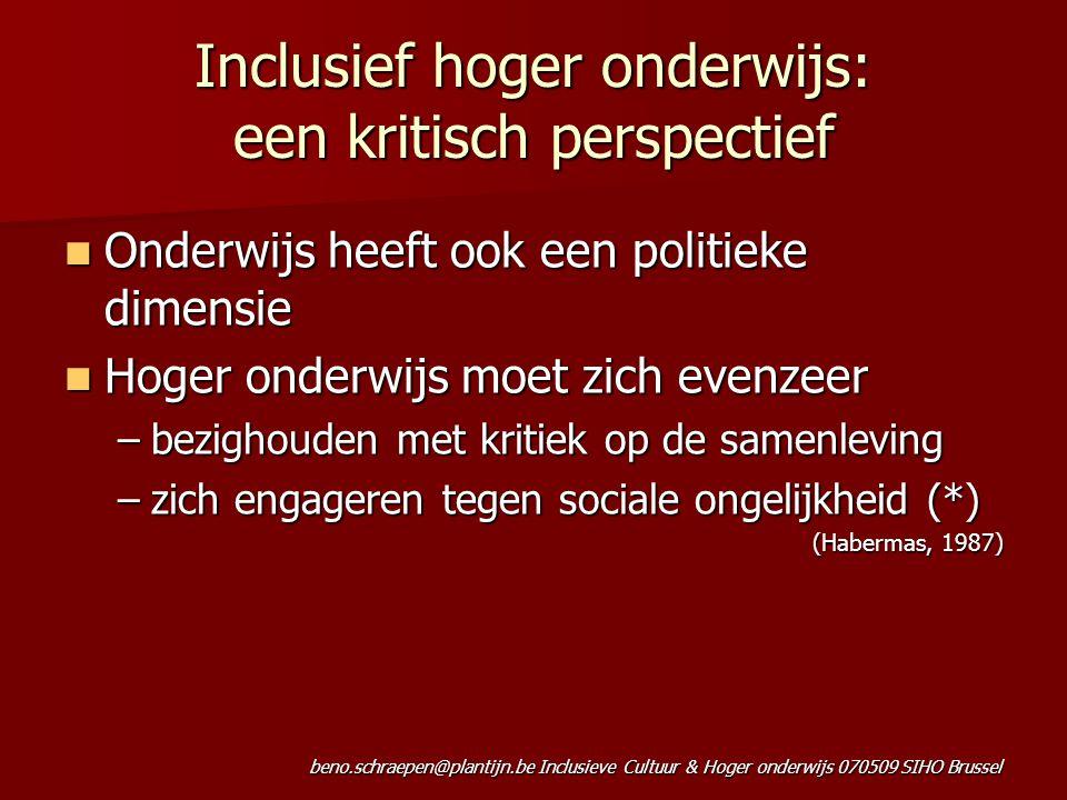 beno.schraepen@plantijn.be Inclusieve Cultuur & Hoger onderwijs 070509 SIHO Brussel Inclusief hoger onderwijs: een kritisch perspectief Onderwijs heeft ook een politieke dimensie Onderwijs heeft ook een politieke dimensie Hoger onderwijs moet zich evenzeer Hoger onderwijs moet zich evenzeer –bezighouden met kritiek op de samenleving –zich engageren tegen sociale ongelijkheid (*) (Habermas, 1987)
