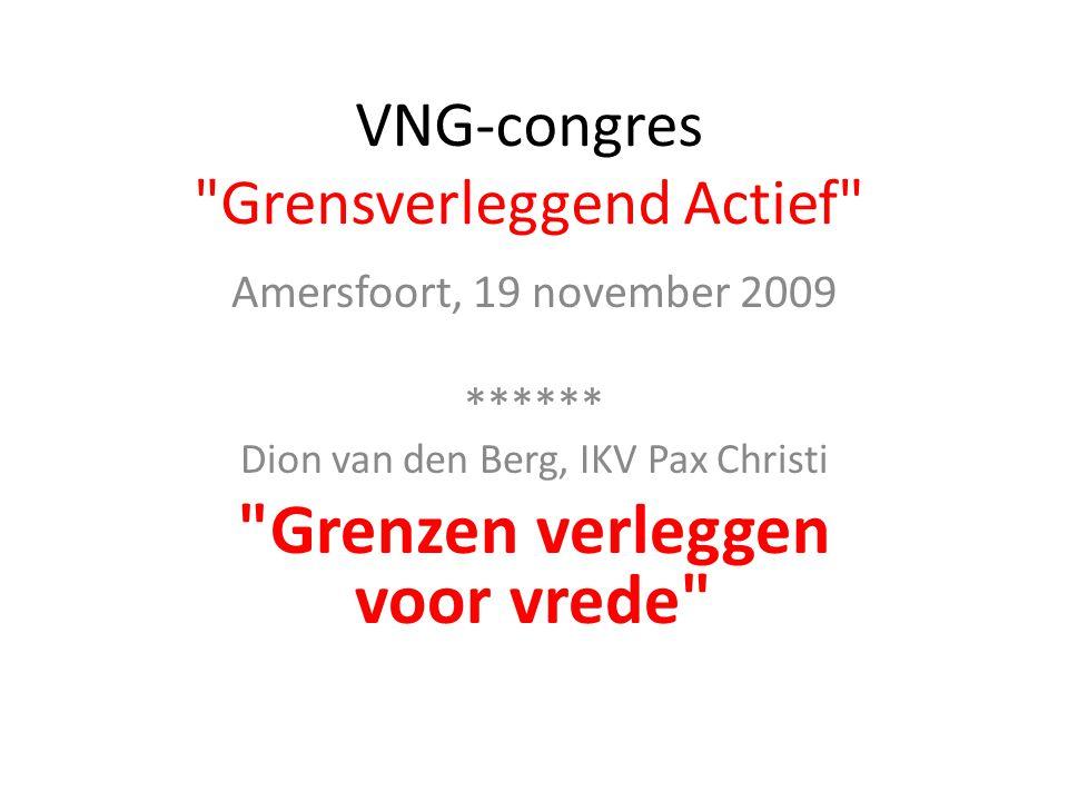 VNG-congres Grensverleggend Actief Amersfoort, 19 november 2009 ****** Dion van den Berg, IKV Pax Christi Grenzen verleggen voor vrede