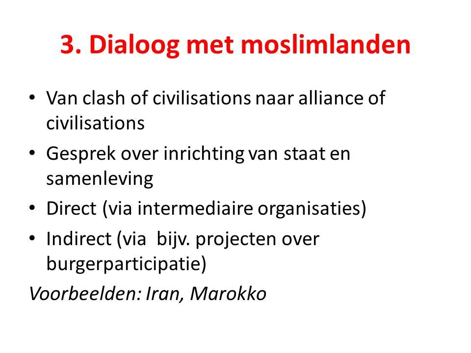 3. Dialoog met moslimlanden Van clash of civilisations naar alliance of civilisations Gesprek over inrichting van staat en samenleving Direct (via int