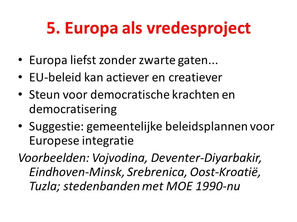 5. Europa als vredesproject Europa liefst zonder zwarte gaten... EU-beleid kan actiever en creatiever Steun voor democratische krachten en democratise
