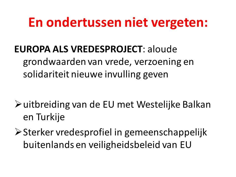 En ondertussen niet vergeten: EUROPA ALS VREDESPROJECT: aloude grondwaarden van vrede, verzoening en solidariteit nieuwe invulling geven  uitbreiding van de EU met Westelijke Balkan en Turkije  Sterker vredesprofiel in gemeenschappelijk buitenlands en veiligheidsbeleid van EU