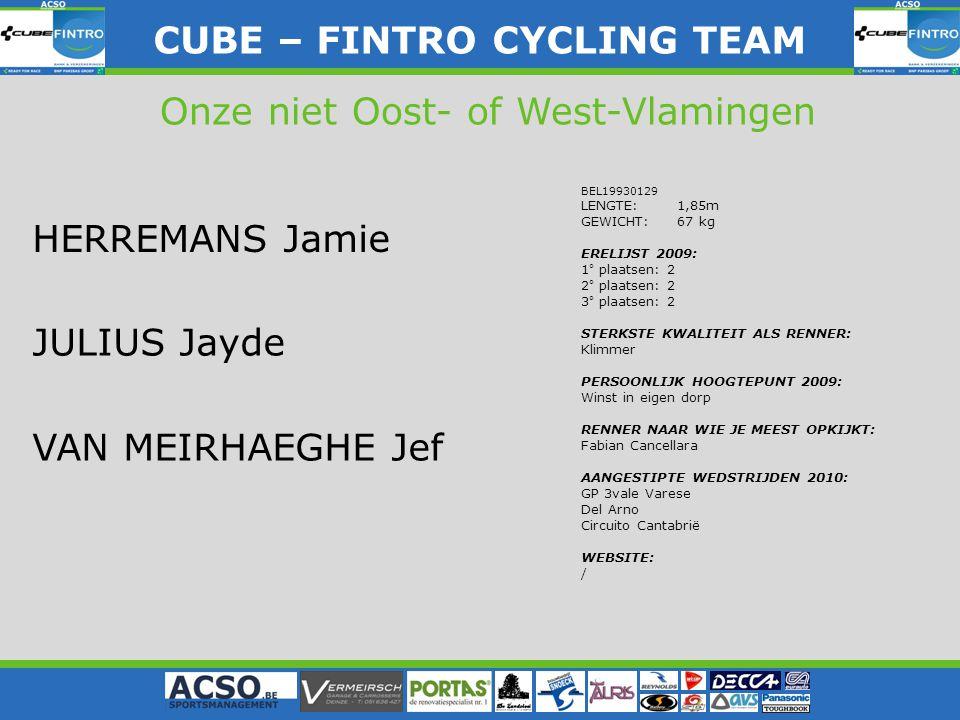 CUBE – FINTRO CYLING TEAM CUBE – FINTRO CYCLING TEAM Onze niet Oost- of West-Vlamingen HERREMANS Jamie JULIUS Jayde VAN MEIRHAEGHE Jef BEL19930129 LENGTE: 1,85m GEWICHT: 67 kg ERELIJST 2009: 1° plaatsen: 2 2° plaatsen: 2 3° plaatsen: 2 STERKSTE KWALITEIT ALS RENNER: Klimmer PERSOONLIJK HOOGTEPUNT 2009: Winst in eigen dorp RENNER NAAR WIE JE MEEST OPKIJKT: Fabian Cancellara AANGESTIPTE WEDSTRIJDEN 2010: GP 3vale Varese Del Arno Circuito Cantabrië WEBSITE: /