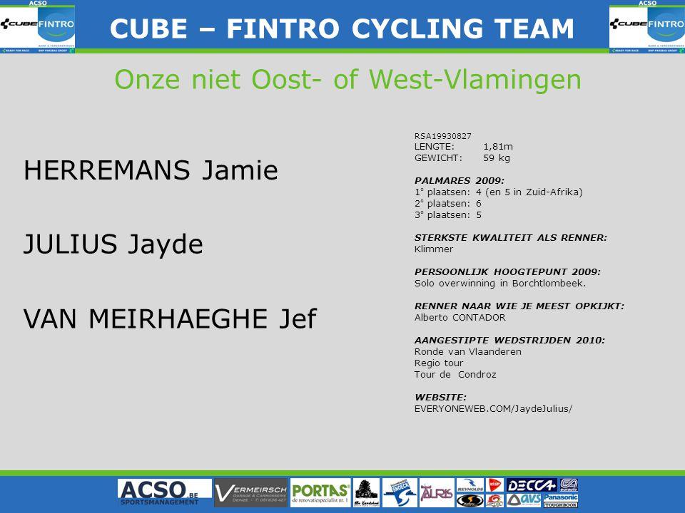 CUBE – FINTRO CYLING TEAM CUBE – FINTRO CYCLING TEAM Onze niet Oost- of West-Vlamingen HERREMANS Jamie JULIUS Jayde VAN MEIRHAEGHE Jef RSA19930827 LENGTE: 1,81m GEWICHT: 59 kg PALMARES 2009: 1° plaatsen: 4 (en 5 in Zuid-Afrika) 2° plaatsen: 6 3° plaatsen: 5 STERKSTE KWALITEIT ALS RENNER: Klimmer PERSOONLIJK HOOGTEPUNT 2009: Solo overwinning in Borchtlombeek.