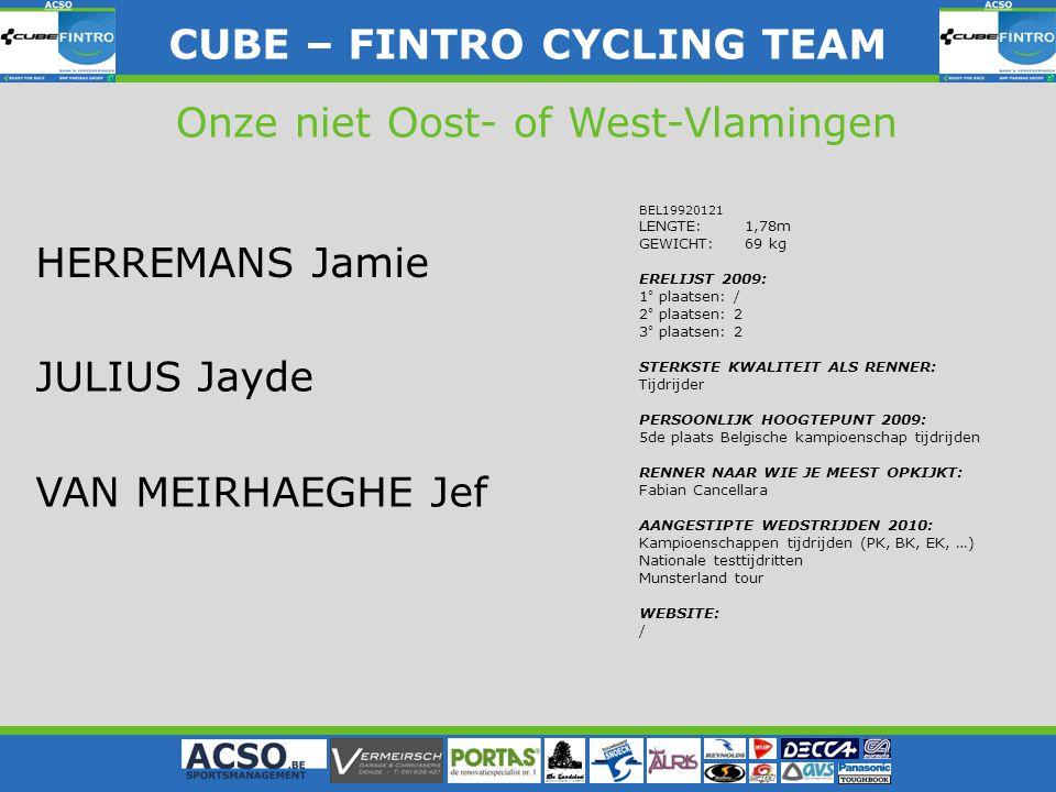CUBE – FINTRO CYLING TEAM CUBE – FINTRO CYCLING TEAM Onze niet Oost- of West-Vlamingen HERREMANS Jamie BEL19920121 LENGTE: 1,78m GEWICHT: 69 kg ERELIJST 2009: 1° plaatsen: / 2° plaatsen: 2 3° plaatsen: 2 STERKSTE KWALITEIT ALS RENNER: Tijdrijder PERSOONLIJK HOOGTEPUNT 2009: 5de plaats Belgische kampioenschap tijdrijden RENNER NAAR WIE JE MEEST OPKIJKT: Fabian Cancellara AANGESTIPTE WEDSTRIJDEN 2010: Kampioenschappen tijdrijden (PK, BK, EK, …) Nationale testtijdritten Munsterland tour WEBSITE: / JULIUS Jayde VAN MEIRHAEGHE Jef