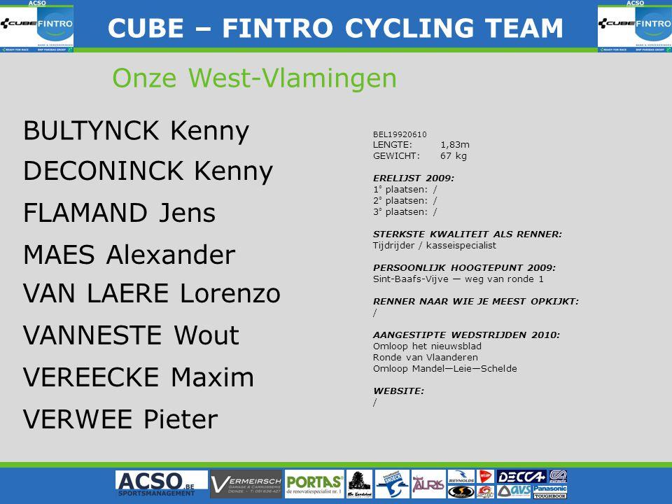 CUBE – FINTRO CYLING TEAM CUBE – FINTRO CYCLING TEAM Onze West-Vlamingen BEL19920610 LENGTE: 1,83m GEWICHT: 67 kg ERELIJST 2009: 1° plaatsen: / 2° pla