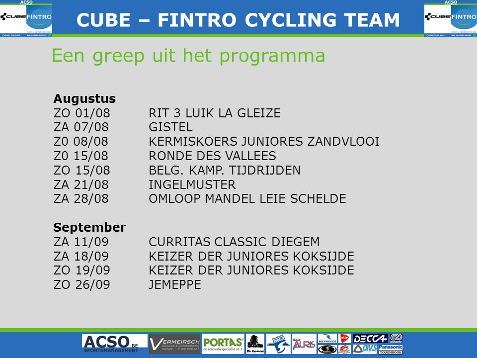 CUBE – FINTRO CYLING TEAM CUBE – FINTRO CYCLING TEAM Een greep uit het programma Augustus ZO 01/08RIT 3 LUIK LA GLEIZE ZA 07/08GISTEL Z0 08/08KERMISKO