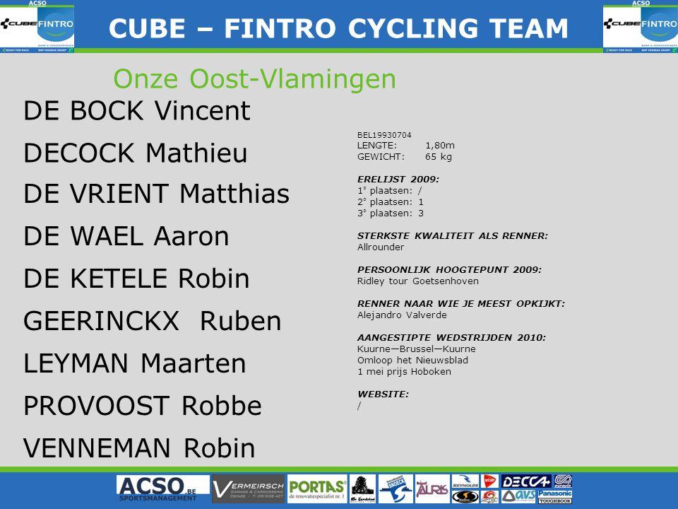 BEL19930704 LENGTE: 1,80m GEWICHT: 65 kg ERELIJST 2009: 1° plaatsen: / 2° plaatsen: 1 3° plaatsen: 3 STERKSTE KWALITEIT ALS RENNER: Allrounder PERSOONLIJK HOOGTEPUNT 2009: Ridley tour Goetsenhoven RENNER NAAR WIE JE MEEST OPKIJKT: Alejandro Valverde AANGESTIPTE WEDSTRIJDEN 2010: Kuurne—Brussel—Kuurne Omloop het Nieuwsblad 1 mei prijs Hoboken WEBSITE: / CUBE – FINTRO CYLING TEAM CUBE – FINTRO CYCLING TEAM Onze Oost-Vlamingen DE BOCK Vincent DE VRIENT Matthias DE WAEL Aaron DE KETELE Robin GEERINCKX Ruben LEYMAN Maarten PROVOOST Robbe VENNEMAN Robin DECOCK Mathieu