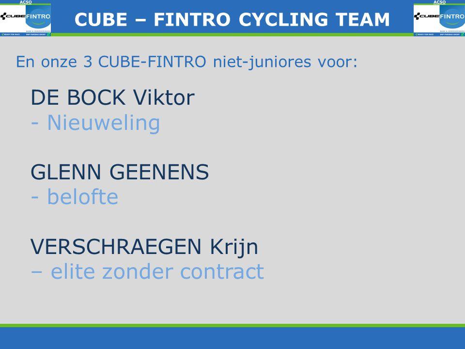 En onze 3 CUBE-FINTRO niet-juniores voor: DE BOCK Viktor - Nieuweling GLENN GEENENS - belofte VERSCHRAEGEN Krijn – elite zonder contract CUBE – FINTRO CYLING TEAM CUBE – FINTRO CYCLING TEAM