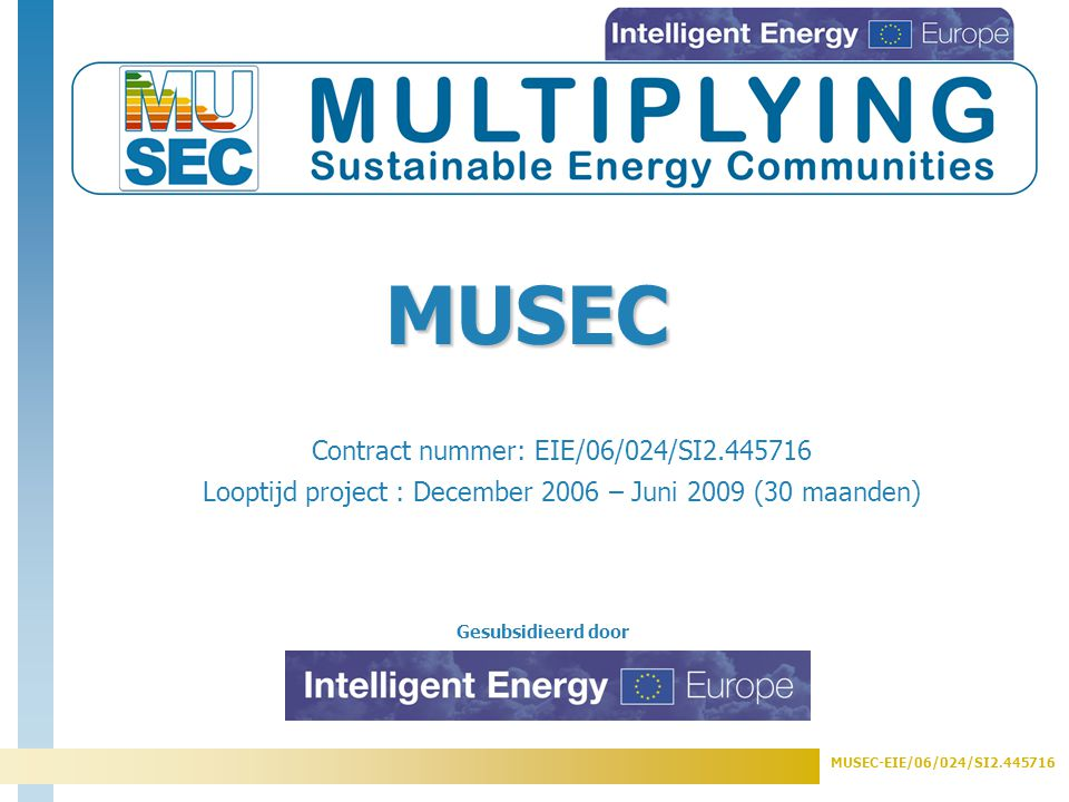 MUSEC-EIE/06/024/SI Gesubsidieerd door Contract nummer: EIE/06/024/SI Looptijd project : December 2006 – Juni 2009 (30 maanden) MUSEC
