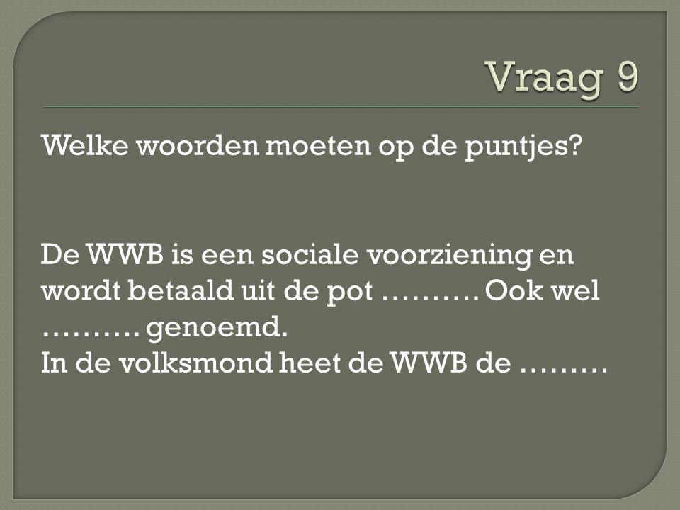 Welke woorden moeten op de puntjes? De WWB is een sociale voorziening en wordt betaald uit de pot ………. Ook wel ………. genoemd. In de volksmond heet de W