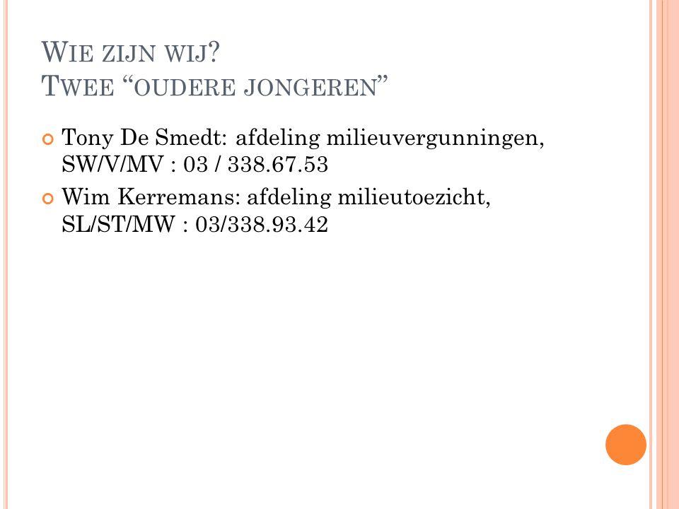 """W IE ZIJN WIJ ? T WEE """" OUDERE JONGEREN """" Tony De Smedt: afdeling milieuvergunningen, SW/V/MV : 03 / 338.67.53 Wim Kerremans: afdeling milieutoezicht,"""