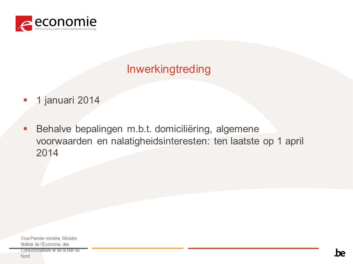 Inwerkingtreding  1 januari 2014  Behalve bepalingen m.b.t. domiciliëring, algemene voorwaarden en nalatigheidsinteresten: ten laatste op 1 april 20