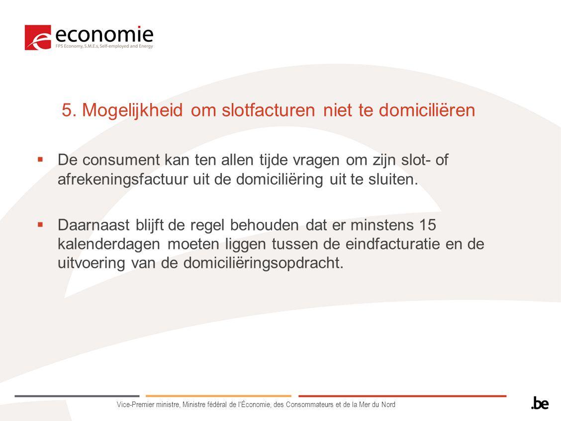5. Mogelijkheid om slotfacturen niet te domiciliëren  De consument kan ten allen tijde vragen om zijn slot- of afrekeningsfactuur uit de domiciliërin