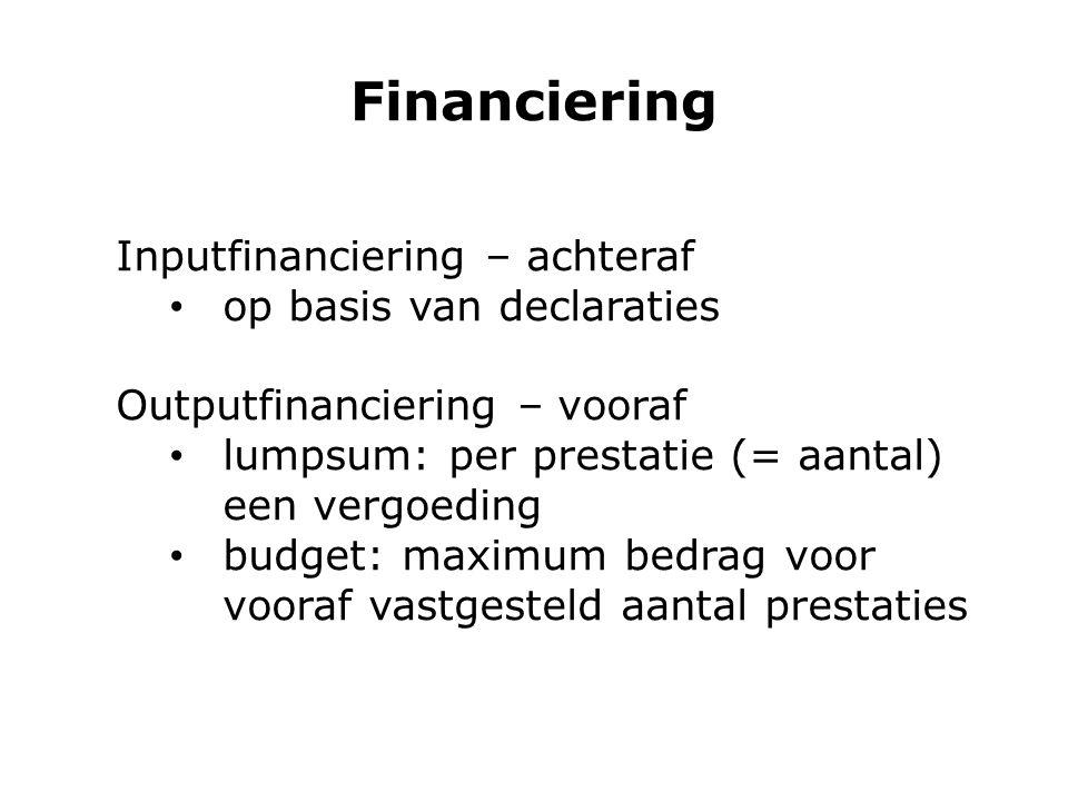 Financiering Inputfinanciering – achteraf op basis van declaraties Outputfinanciering – vooraf lumpsum: per prestatie (= aantal) een vergoeding budget