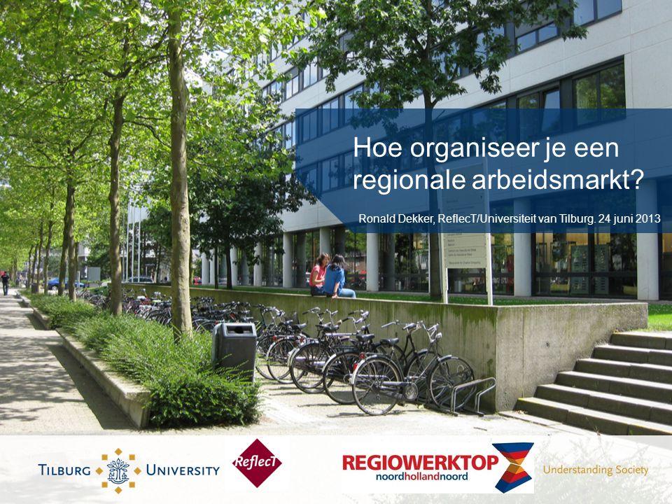 Hoe organiseer je een regionale arbeidsmarkt. Ronald Dekker, ReflecT/Universiteit van Tilburg.