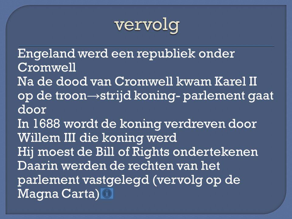 Engeland werd een republiek onder Cromwell Na de dood van Cromwell kwam Karel II op de troon → strijd koning- parlement gaat door In 1688 wordt de kon