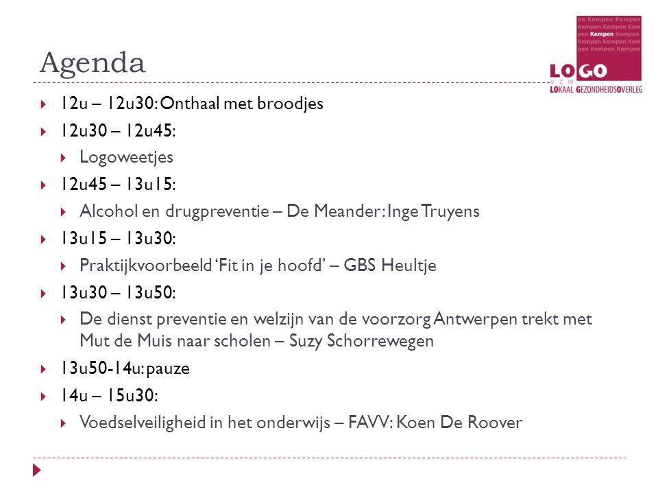 Agenda  12u – 12u30: Onthaal met broodjes  12u30 – 12u45:  Logoweetjes  12u45 – 13u15:  Alcohol en drugpreventie – De Meander: Inge Truyens  13u15 – 13u30:  Praktijkvoorbeeld 'Fit in je hoofd' – GBS Heultje  13u30 – 13u50:  De dienst preventie en welzijn van de voorzorg Antwerpen trekt met Mut de Muis naar scholen – Suzy Schorrewegen  13u50-14u: pauze  14u – 15u30:  Voedselveiligheid in het onderwijs – FAVV: Koen De Roover