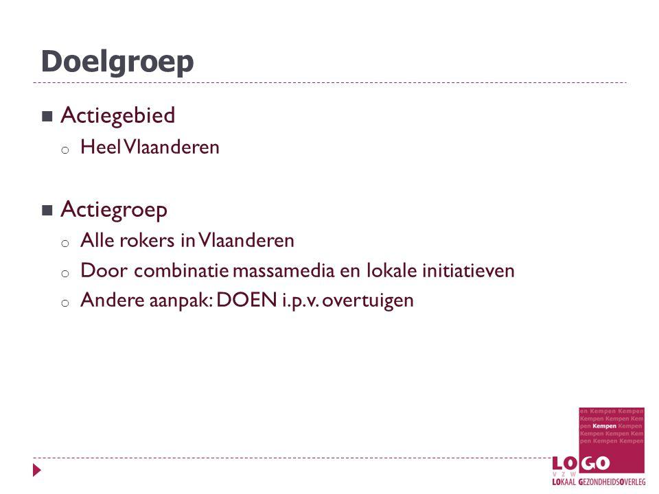 Doelgroep Actiegebied o Heel Vlaanderen Actiegroep o Alle rokers in Vlaanderen o Door combinatie massamedia en lokale initiatieven o Andere aanpak: DOEN i.p.v.