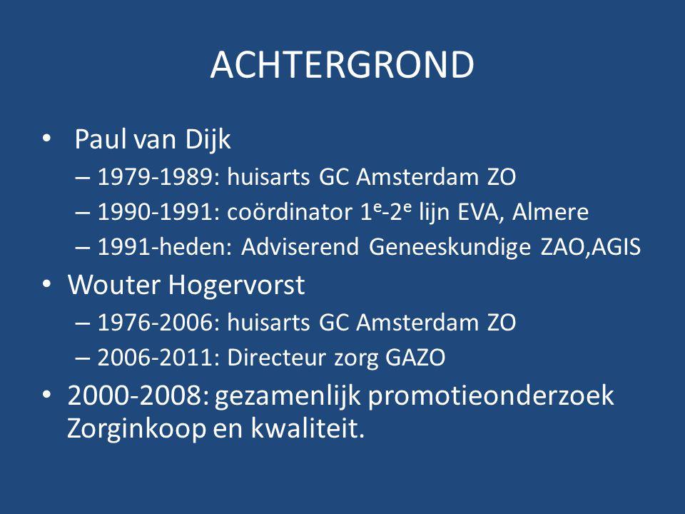 ACHTERGROND Paul van Dijk – 1979-1989: huisarts GC Amsterdam ZO – 1990-1991: coördinator 1 e -2 e lijn EVA, Almere – 1991-heden: Adviserend Geneeskundige ZAO,AGIS Wouter Hogervorst – 1976-2006: huisarts GC Amsterdam ZO – 2006-2011: Directeur zorg GAZO 2000-2008: gezamenlijk promotieonderzoek Zorginkoop en kwaliteit.