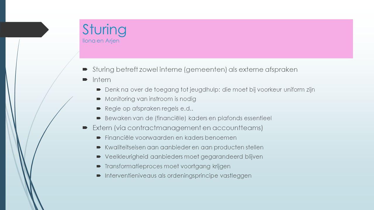 Sturing Ilona en Arjen  Sturing betreft zowel interne (gemeenten) als externe afspraken  Intern  Denk na over de toegang tot jeugdhulp: die moet bij voorkeur uniform zijn  Monitoring van instroom is nodig  Regie op afspraken regels e.d..