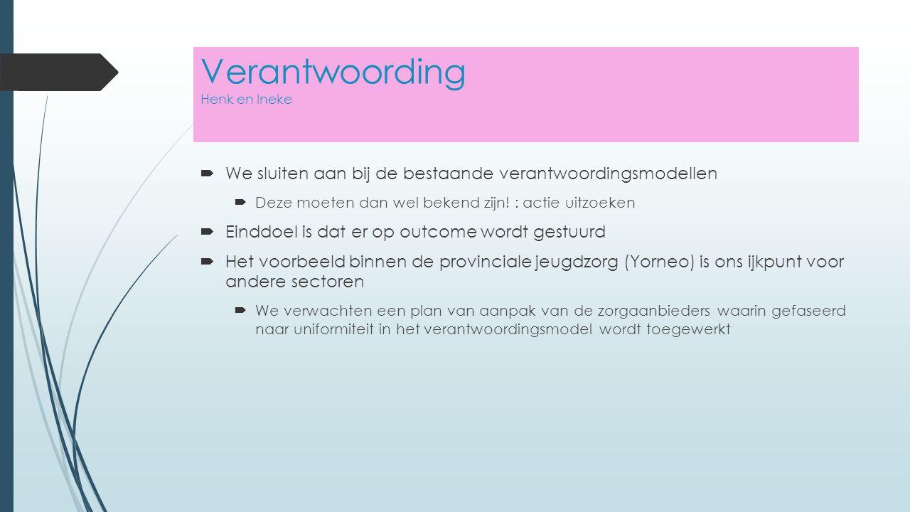 Verantwoording Henk en Ineke  We sluiten aan bij de bestaande verantwoordingsmodellen  Deze moeten dan wel bekend zijn.