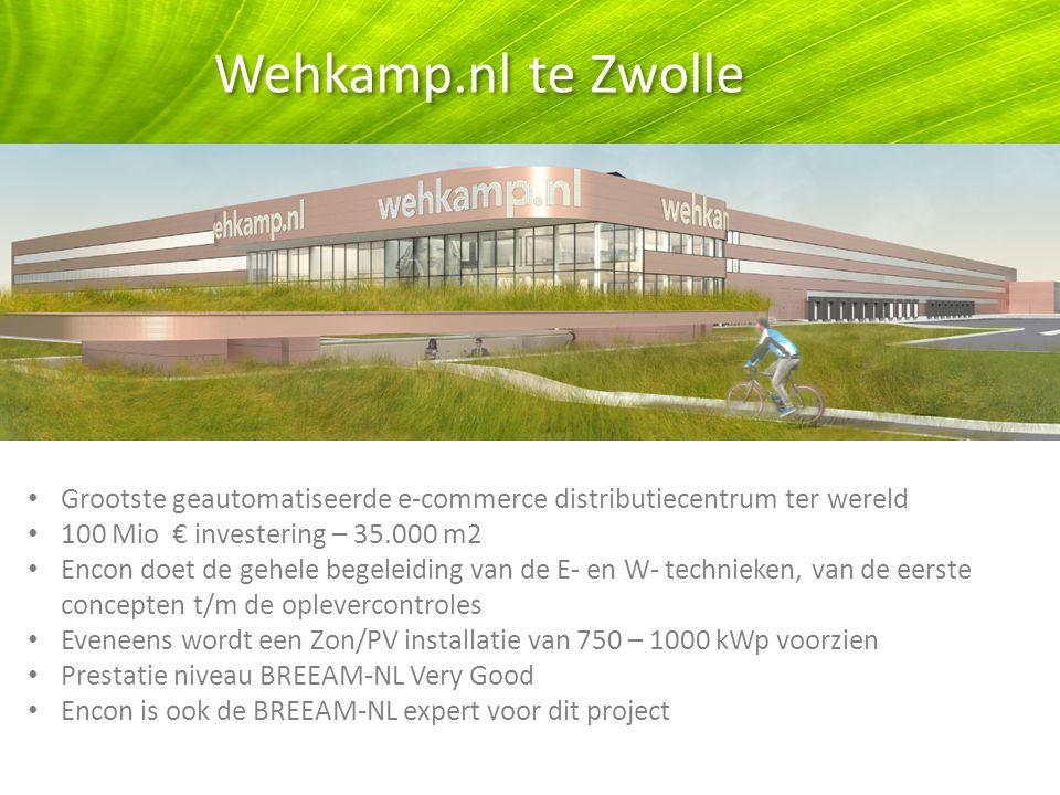 Wehkamp.nl te Zwolle Tionele Grootste geautomatiseerde e-commerce distributiecentrum ter wereld 100 Mio € investering – 35.000 m2 Encon doet de gehele begeleiding van de E- en W- technieken, van de eerste concepten t/m de oplevercontroles Eveneens wordt een Zon/PV installatie van 750 – 1000 kWp voorzien Prestatie niveau BREEAM-NL Very Good Encon is ook de BREEAM-NL expert voor dit project