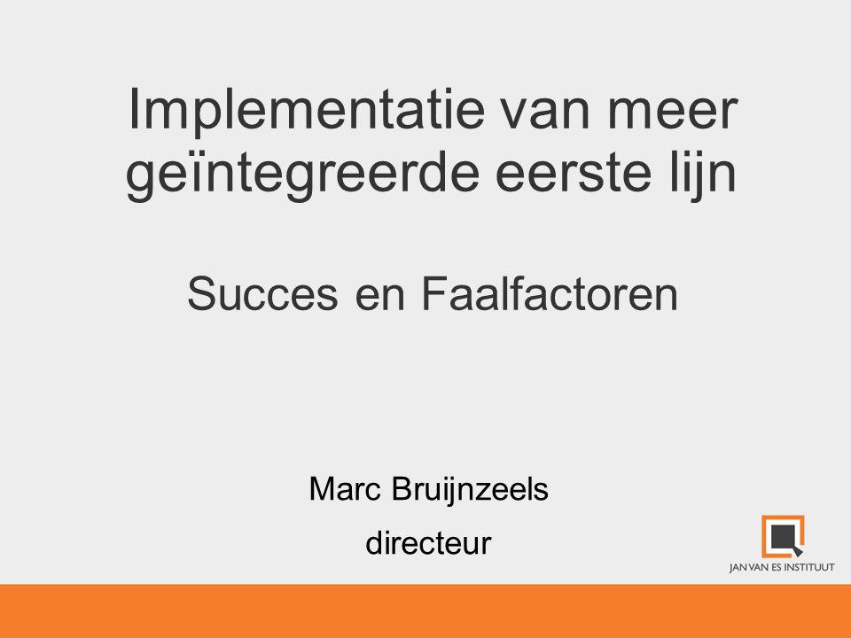 Implementatie van meer geïntegreerde eerste lijn Succes en Faalfactoren Marc Bruijnzeels directeur