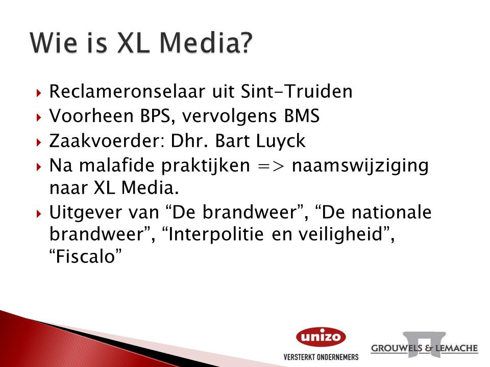  Reclameronselaar uit Sint-Truiden  Voorheen BPS, vervolgens BMS  Zaakvoerder: Dhr. Bart Luyck  Na malafide praktijken => naamswijziging naar XL M
